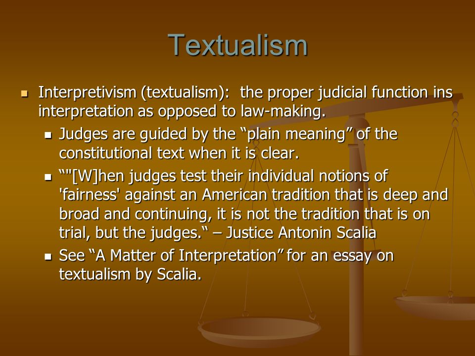 Textualism Interpretivism (textualism): the proper judicial function ins interpretation as opposed to law-making. Interpretivism (textualism): the pro