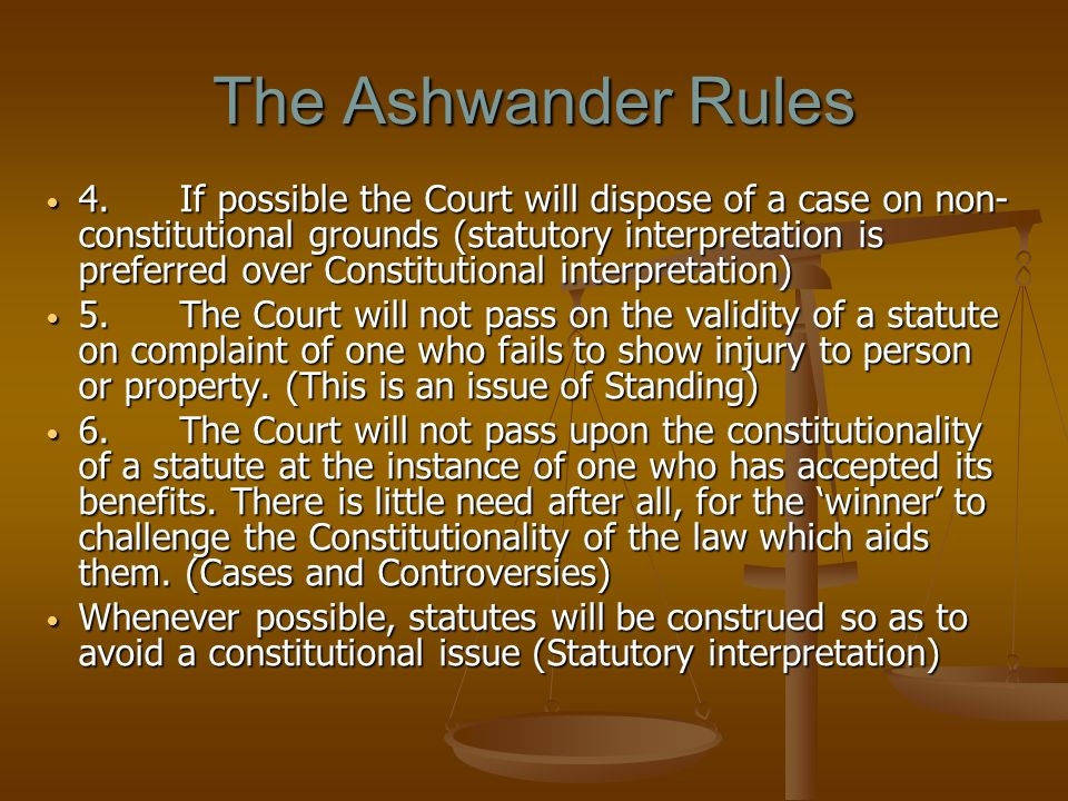 The Ashwander Rules 4. If possible the Court will dispose of a case on non- constitutional grounds (statutory interpretation is preferred over Constit