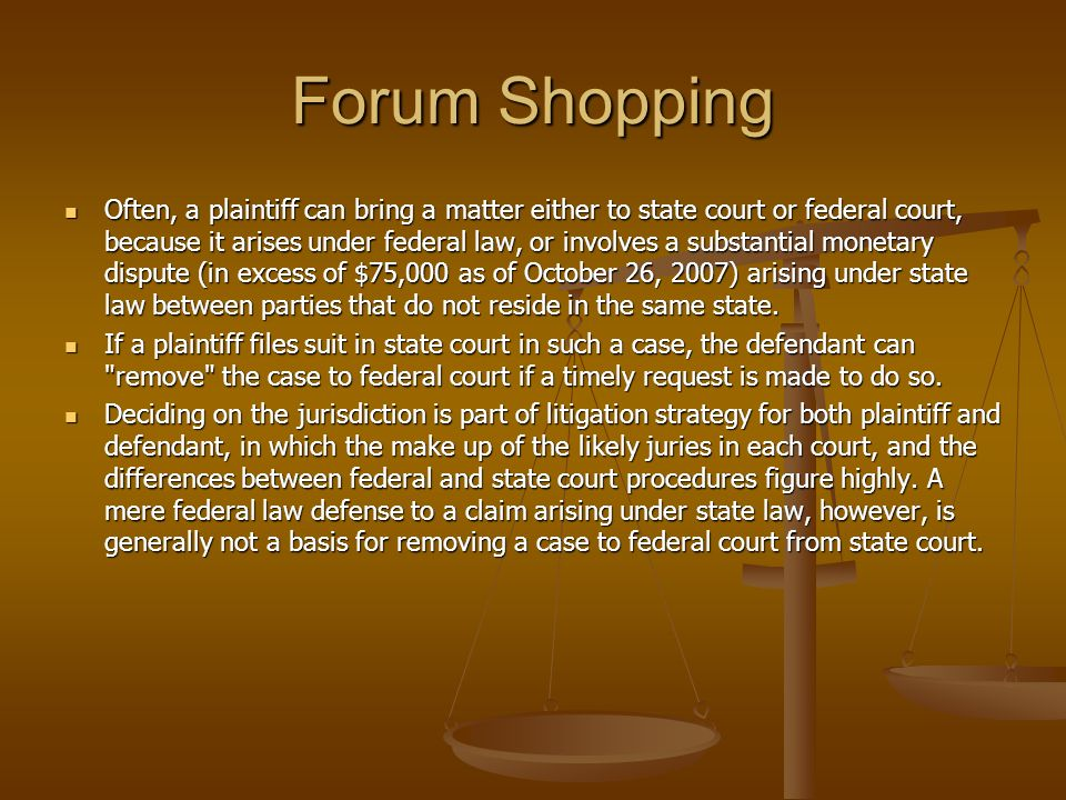 Forum Shopping Often, a plaintiff can bring a matter either to state court or federal court, because it arises under federal law, or involves a substa
