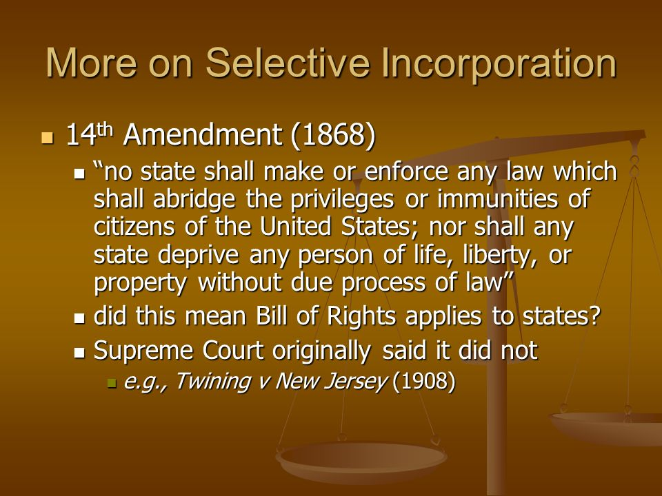 More on Selective Incorporation 14 th Amendment (1868) 14 th Amendment (1868) no state shall make or enforce any law which shall abridge the privilege