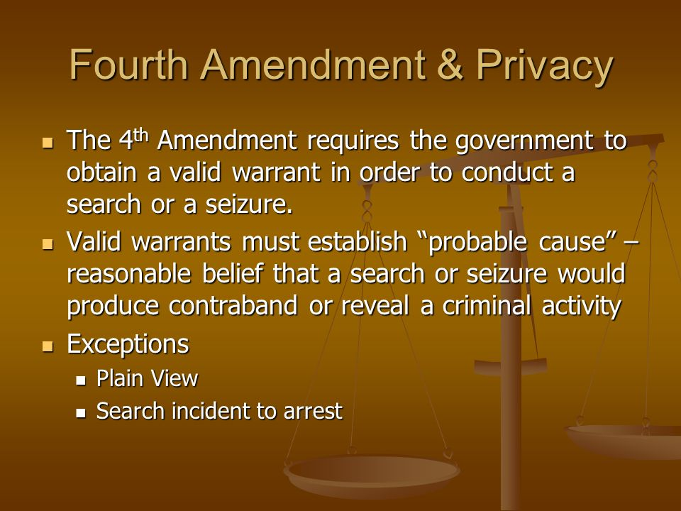 Fourth Amendment & Privacy The 4 th Amendment requires the government to obtain a valid warrant in order to conduct a search or a seizure. The 4 th Am