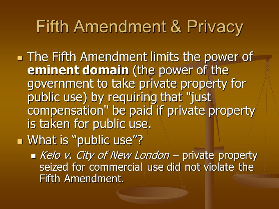 Fifth Amendment & Privacy The Fifth Amendment limits the power of eminent domain (the power of the government to take private property for public use)