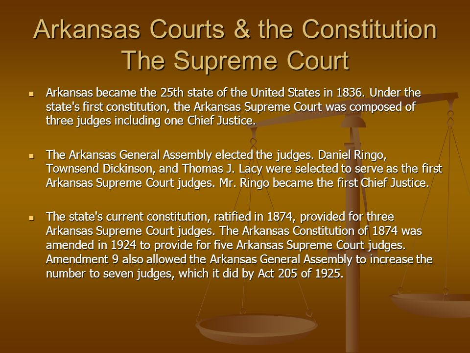 Arkansas Courts & the Constitution The Supreme Court Arkansas became the 25th state of the United States in 1836. Under the state's first constitution