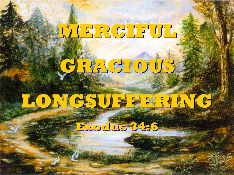 MERCIFUL GRACIOUS LONGSUFFERING Exodus 34:6 MERCIFUL GRACIOUS LONGSUFFERING Exodus 34:6