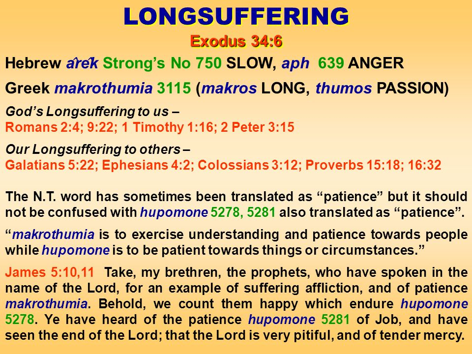LONGSUFFERING Exodus 34:6 LONGSUFFERING Exodus 34:6 Hebrew a ̂ re ̂ k Strongs No 750 SLOW, aph 639 ANGER Greek makrothumia 3115 (makros LONG, thumos PASSION) Gods Longsuffering to us – Romans 2:4; 9:22; 1 Timothy 1:16; 2 Peter 3:15 Our Longsuffering to others – Galatians 5:22; Ephesians 4:2; Colossians 3:12; Proverbs 15:18; 16:32 The N.T.