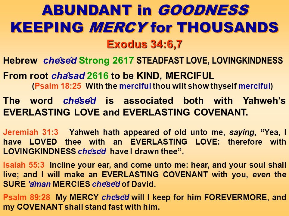 ABUNDANT in GOODNESS KEEPING MERCY for THOUSANDS Exodus 34:6,7 Hebrew che ̂ se ̂ d Strong 2617 STEADFAST LOVE, LOVINGKINDNESS From root cha ̂ sad 2616 to be KIND, MERCIFUL (Psalm 18:25 With the merciful thou wilt show thyself merciful) The word che ̂ se ̂ d is associated both with Yahwehs EVERLASTING LOVE and EVERLASTING COVENANT.