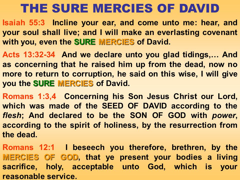 THE SURE MERCIES OF DAVID SUREMERCIES Isaiah 55:3 Incline your ear, and come unto me: hear, and your soul shall live; and I will make an everlasting covenant with you, even the SURE MERCIES of David.