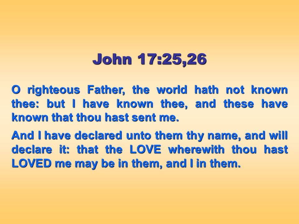 John 17:25,26 O righteous Father, the world hath not known thee: but I have known thee, and these have known that thou hast sent me.