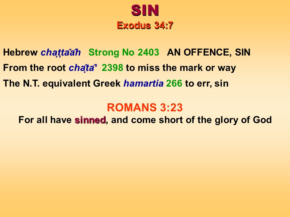 SIN Exodus 34:7 SIN Exodus 34:7 Hebrew chaṭṭa ̂ a ̂ h Strong No 2403 AN OFFENCE, SIN From the root cha ̂ ṭa ̂ 2398 to miss the mark or way The N.T.