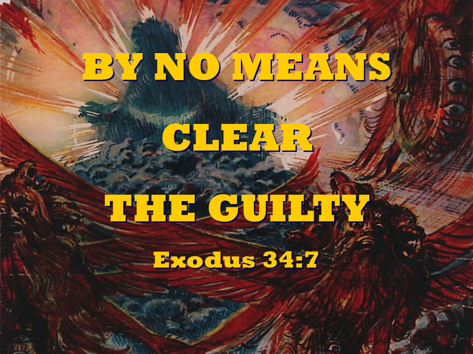 BY NO MEANS CLEAR THE GUILTY Exodus 34:7 BY NO MEANS CLEAR THE GUILTY Exodus 34:7