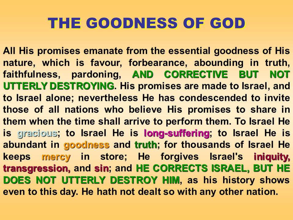 AND CORRECTIVE BUT NOT UTTERLY DESTROYING graciouslong-suffering goodnesstruth mercyiniquity, transgression, sinHE CORRECTS ISRAEL, BUTHE DOES NOT UTTERLY DESTROY HIM All His promises emanate from the essential goodness of His nature, which is favour, forbearance, abounding in truth, faithfulness, pardoning, AND CORRECTIVE BUT NOT UTTERLY DESTROYING.