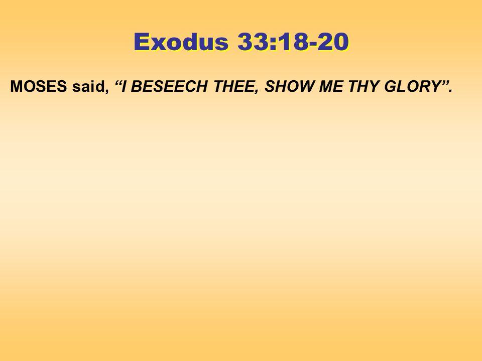 MOSES said, I BESEECH THEE, SHOW ME THY GLORY. Exodus 33:18-20