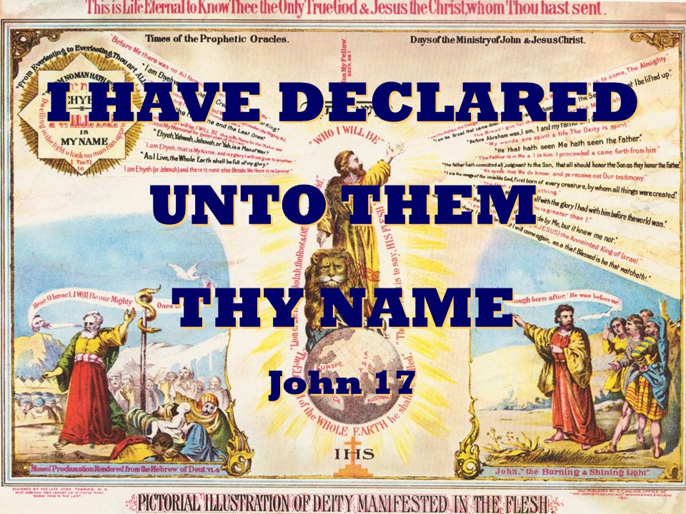 I HAVE DECLARED UNTO THEM THY NAME John 17 I HAVE DECLARED UNTO THEM THY NAME John 17