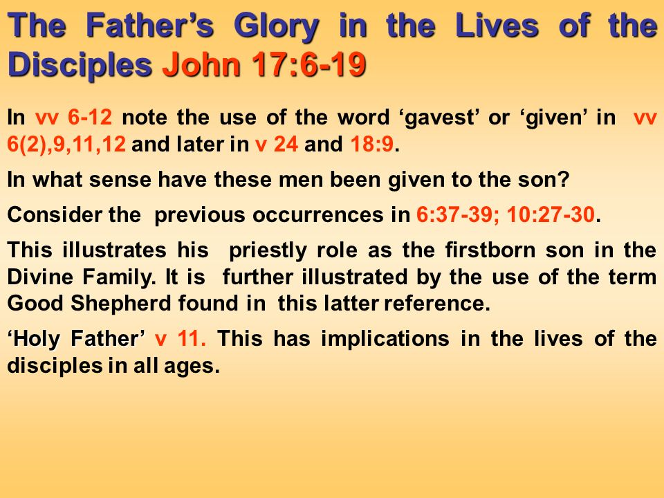 The Fathers Glory in the Lives of the Disciples John 17:6 19 In vv 6 12 note the use of the word gavest or given in vv 6(2),9,11,12 and later in v 24 and 18:9.