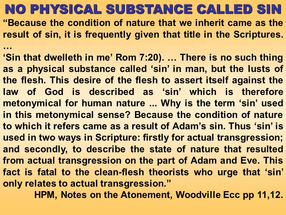 NO PHYSICAL SUBSTANCE CALLED SIN Because the condition of nature that we inherit came as the result of sin, it is frequently given that title in the Scriptures.