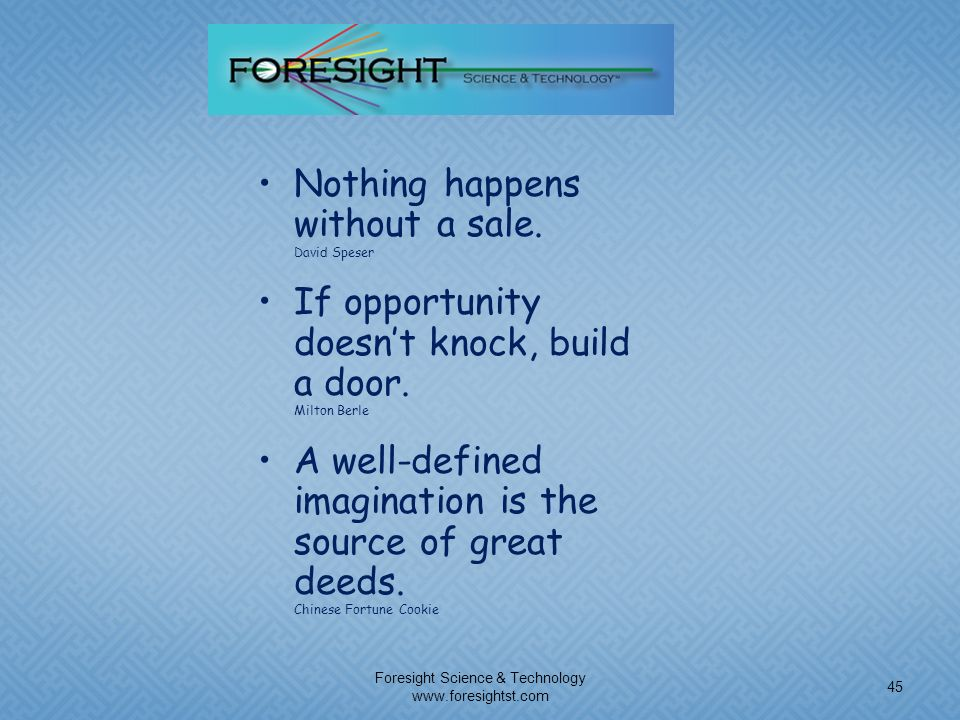 Foresight Science & Technology www.foresightst.com 45 Nothing happens without a sale. David Speser If opportunity doesnt knock, build a door. Milton B
