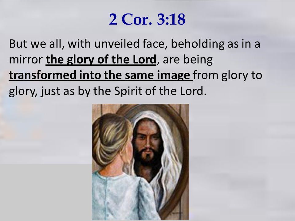 2 Cor. 3:18 But we all, with unveiled face, beholding as in a mirror the glory of the Lord, are being transformed into the same image from glory to gl