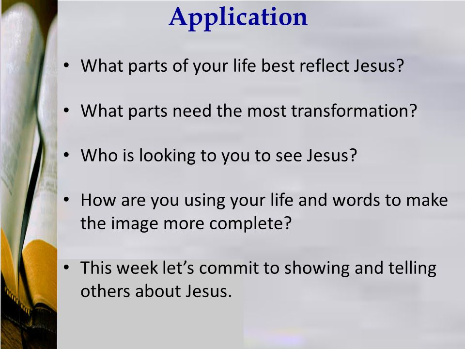 Application What parts of your life best reflect Jesus.