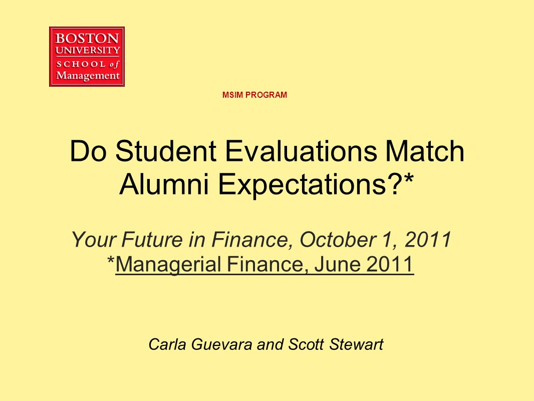Do Student Evaluations Match Alumni Expectations?* Your Future in Finance, October 1, 2011 *Managerial Finance, June 2011 Carla Guevara and Scott Stewart MSIM PROGRAM
