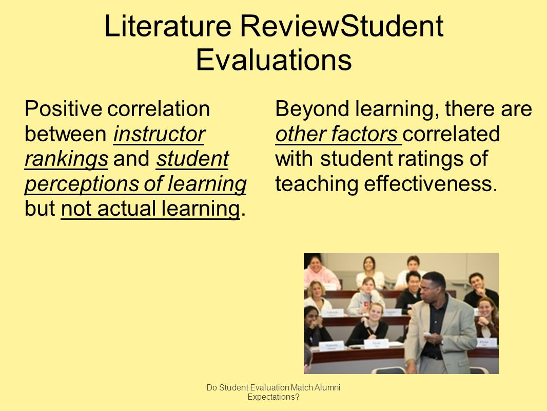 Literature ReviewStudent Evaluations Positive correlation between instructor rankings and student perceptions of learning but not actual learning.