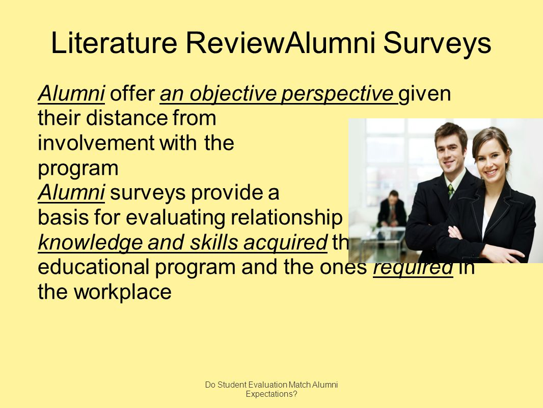 Literature ReviewAlumni Surveys Alumni offer an objective perspective given their distance from involvement with the program Alumni surveys provide a basis for evaluating relationship between knowledge and skills acquired through the educational program and the ones required in the workplace Do Student Evaluation Match Alumni Expectations