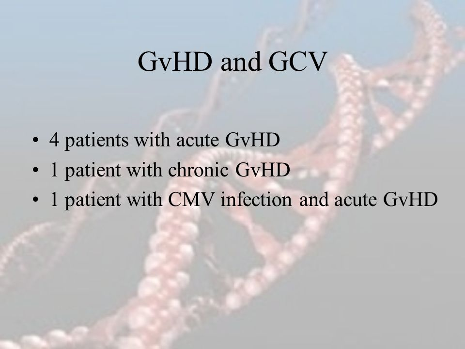 GvHD and GCV 4 patients with acute GvHD 1 patient with chronic GvHD 1 patient with CMV infection and acute GvHD