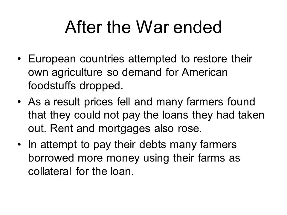 After the War ended European countries attempted to restore their own agriculture so demand for American foodstuffs dropped. As a result prices fell a