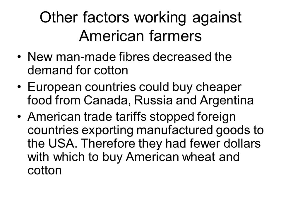 Other factors working against American farmers New man-made fibres decreased the demand for cotton European countries could buy cheaper food from Cana