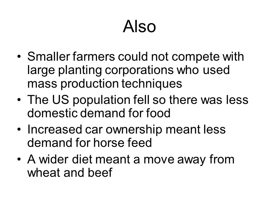 Also Smaller farmers could not compete with large planting corporations who used mass production techniques The US population fell so there was less d