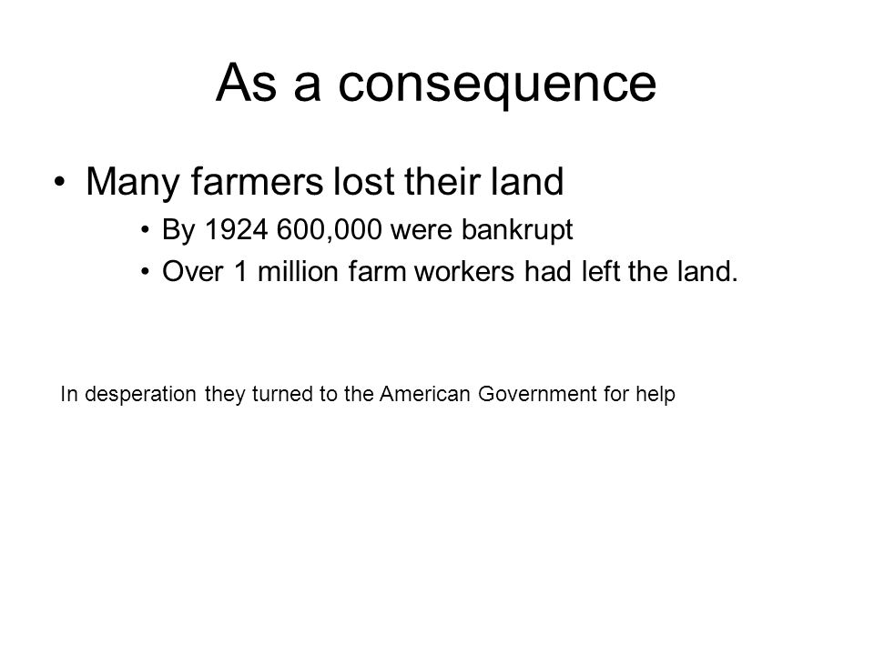 As a consequence Many farmers lost their land By 1924 600,000 were bankrupt Over 1 million farm workers had left the land. In desperation they turned