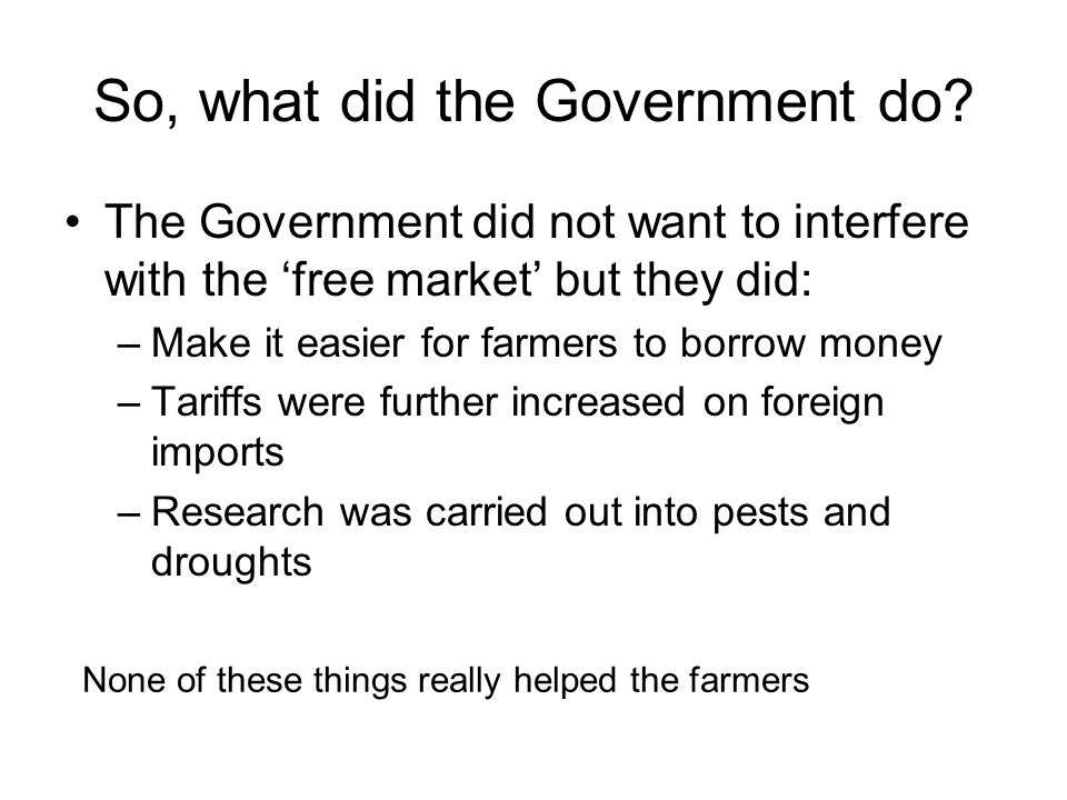 So, what did the Government do? The Government did not want to interfere with the free market but they did: –Make it easier for farmers to borrow mone