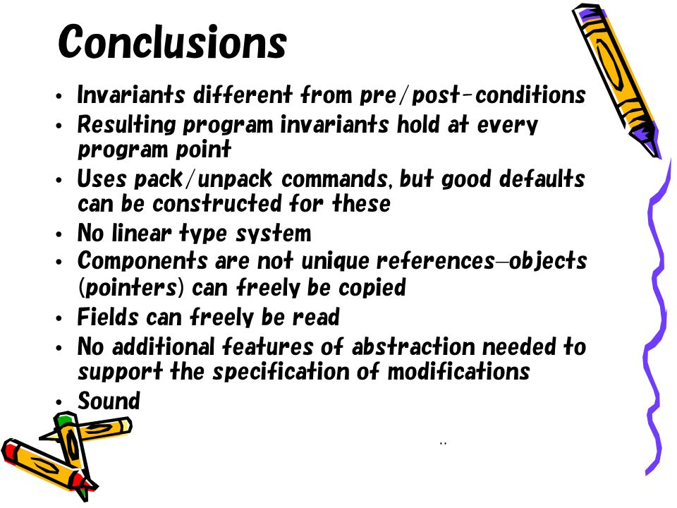 Conclusions Invariants different from pre/post-conditions Resulting program invariants hold at every program point Uses pack/unpack commands, but good