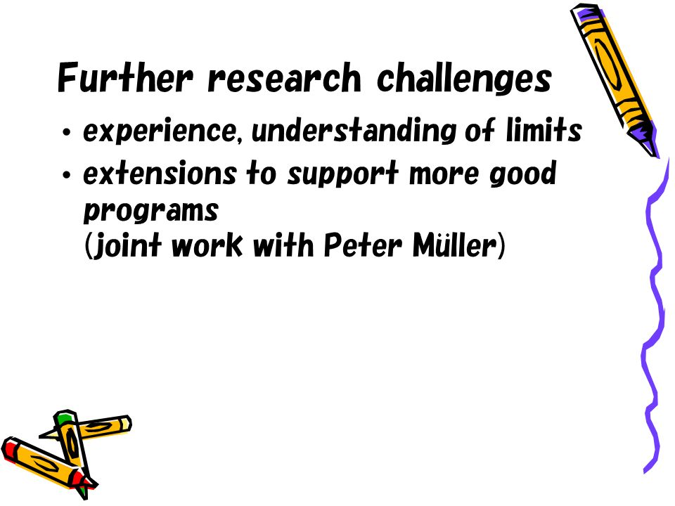 Further research challenges experience, understanding of limits extensions to support more good programs (joint work with Peter Muller)