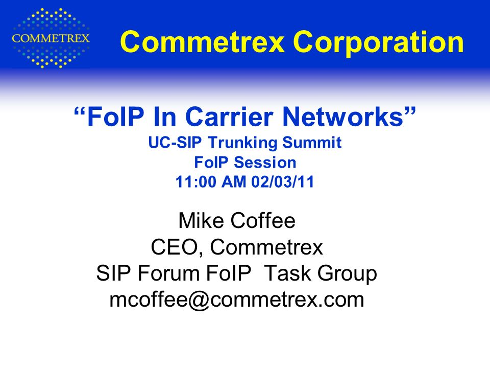 Commetrex Corporation Mike Coffee CEO, Commetrex SIP Forum FoIP Task Group mcoffee@commetrex.com FoIP In Carrier Networks UC-SIP Trunking Summit FoIP