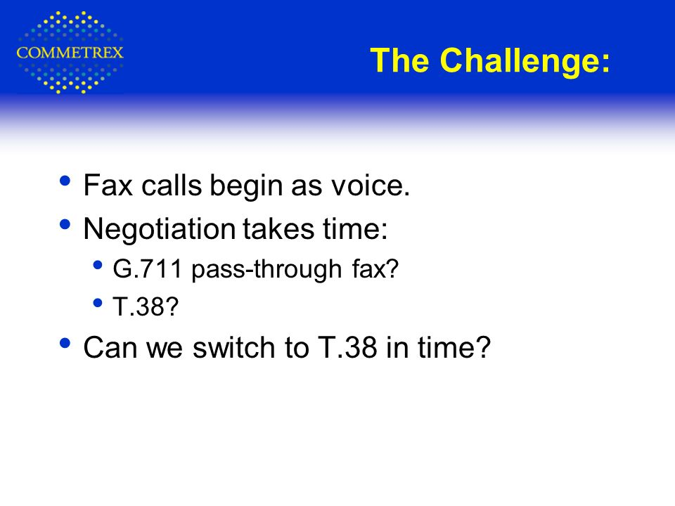 The Challenge: Fax calls begin as voice. Negotiation takes time: G.711 pass-through fax? T.38? Can we switch to T.38 in time?