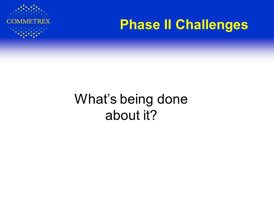 Phase II Challenges Whats being done about it?