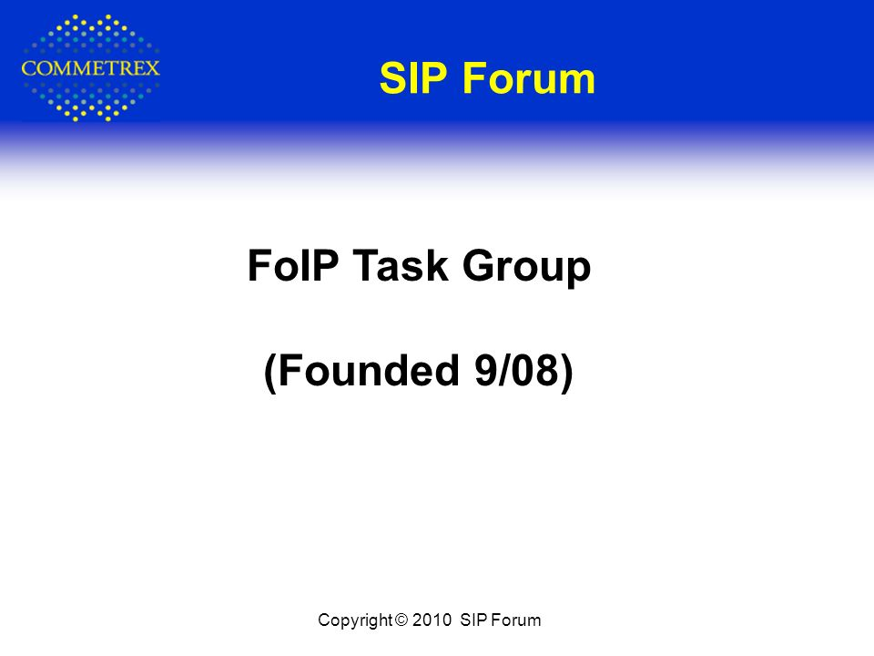SIP Forum Copyright © 2010 SIP Forum FoIP Task Group (Founded 9/08)