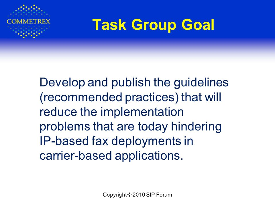 Task Group Goal Copyright © 2010 SIP Forum Develop and publish the guidelines (recommended practices) that will reduce the implementation problems tha