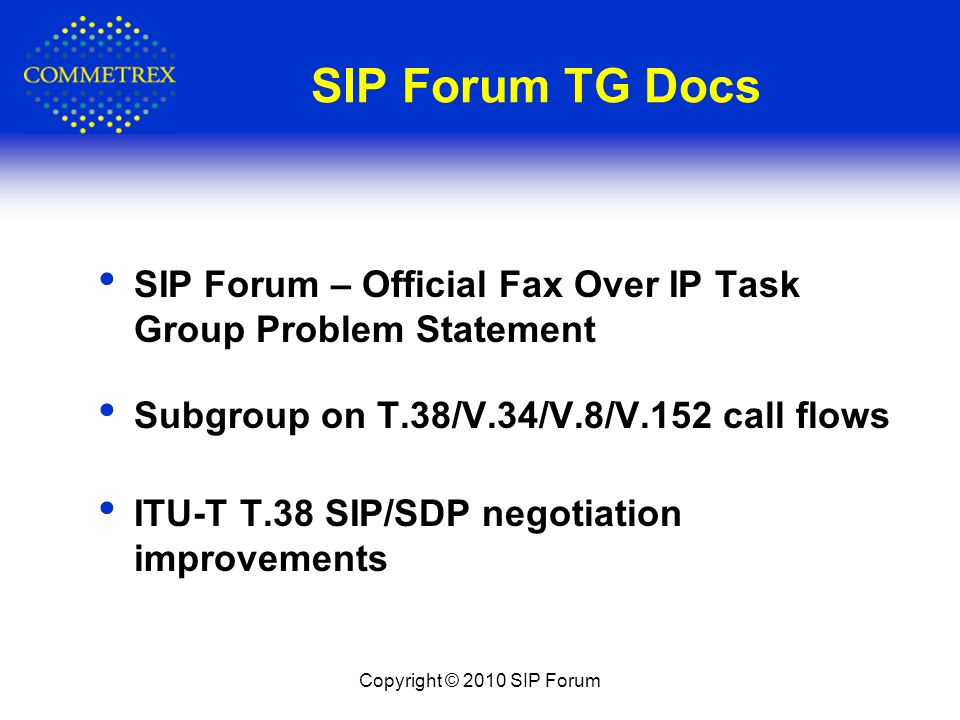 SIP Forum TG Docs SIP Forum – Official Fax Over IP Task Group Problem Statement Subgroup on T.38/V.34/V.8/V.152 call flows ITU-T T.38 SIP/SDP negotiation improvements Copyright © 2010 SIP Forum