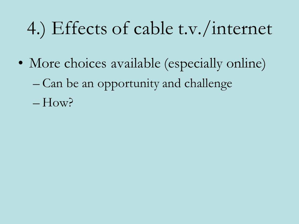 4.) Effects of cable t.v./internet More choices available (especially online) –Can be an opportunity and challenge –How?