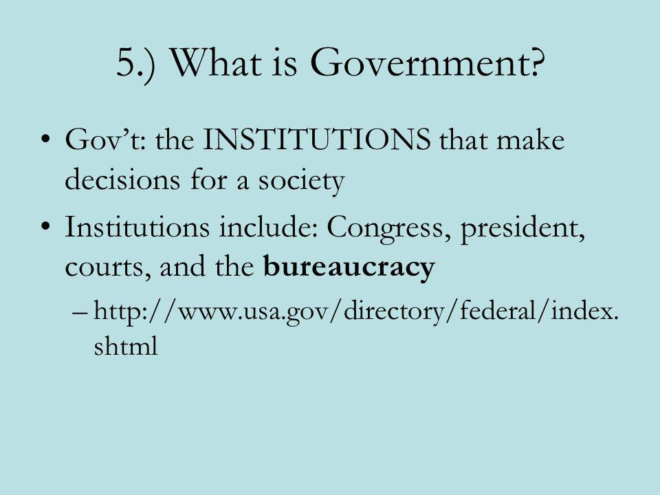 5.) What is Government? Govt: the INSTITUTIONS that make decisions for a society Institutions include: Congress, president, courts, and the bureaucrac