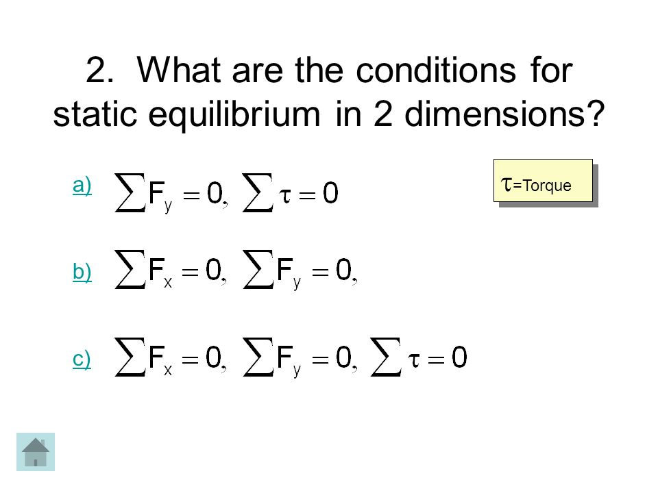 2. What are the conditions for static equilibrium in 2 dimensions? a) b) c) =Torque