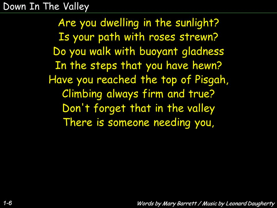 Down In The Valley Are you dwelling in the sunlight? Is your path with roses strewn? Do you walk with buoyant gladness In the steps that you have hewn