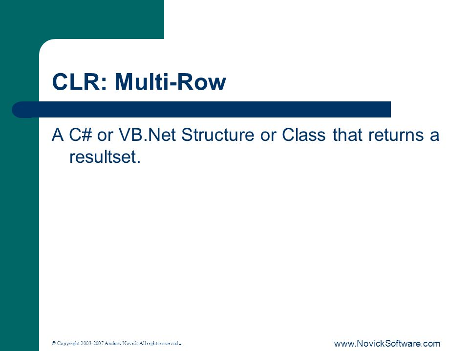 © Copyright 2003-2007 Andrew Novick All rights reserved. www.NovickSoftware.com CLR: Multi-Row A C# or VB.Net Structure or Class that returns a result