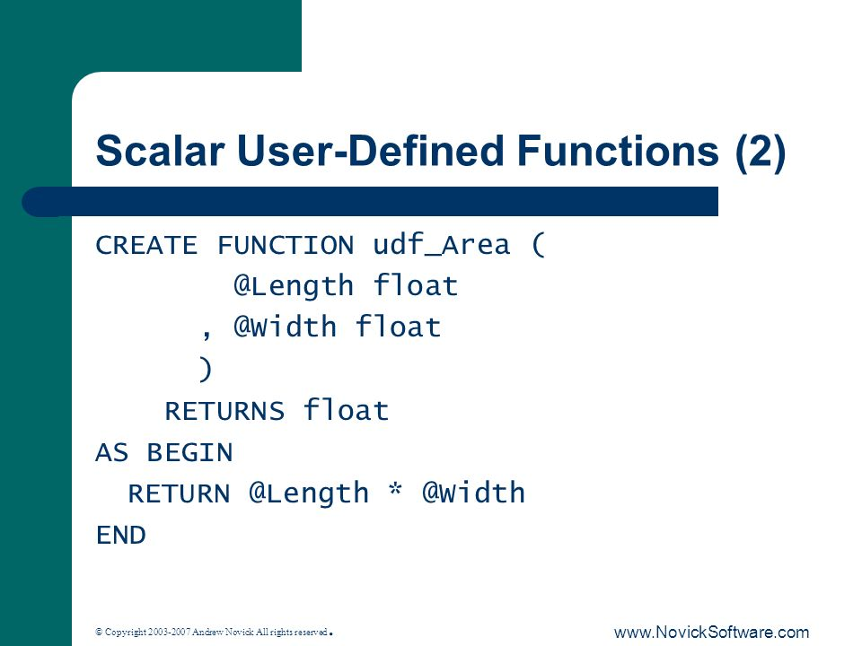 © Copyright 2003-2007 Andrew Novick All rights reserved. www.NovickSoftware.com Scalar User-Defined Functions (2) CREATE FUNCTION udf_Area ( @Length f