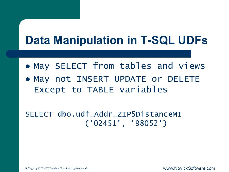 © Copyright 2003-2007 Andrew Novick All rights reserved. www.NovickSoftware.com Data Manipulation in T-SQL UDFs May SELECT from tables and views May n