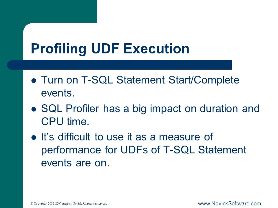 © Copyright 2003-2007 Andrew Novick All rights reserved. www.NovickSoftware.com Profiling UDF Execution Turn on T-SQL Statement Start/Complete events.