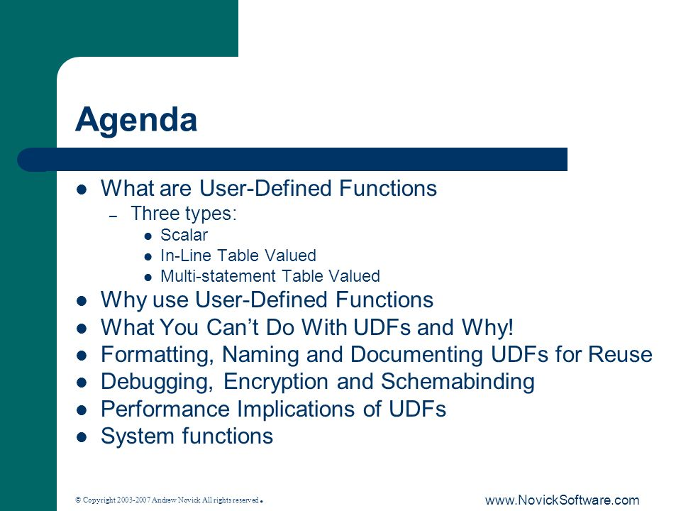 © Copyright 2003-2007 Andrew Novick All rights reserved. www.NovickSoftware.com Agenda What are User-Defined Functions – Three types: Scalar In-Line T