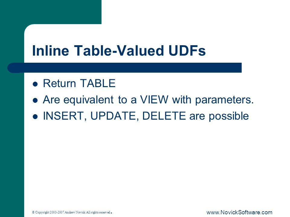 © Copyright 2003-2007 Andrew Novick All rights reserved. www.NovickSoftware.com Inline Table-Valued UDFs Return TABLE Are equivalent to a VIEW with pa