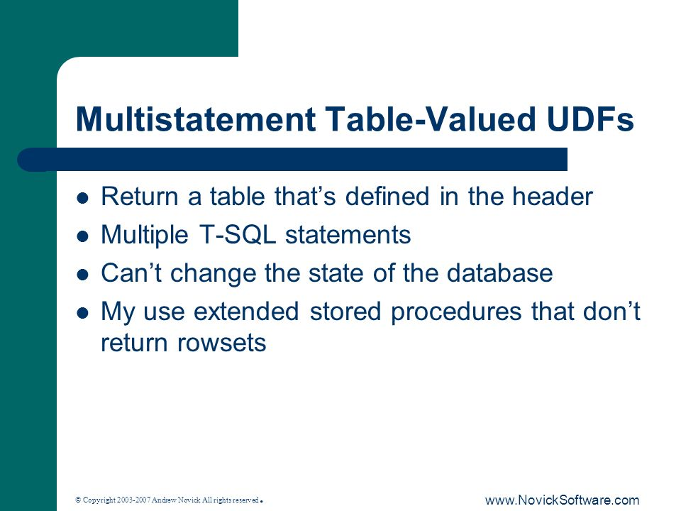 © Copyright 2003-2007 Andrew Novick All rights reserved. www.NovickSoftware.com Multistatement Table-Valued UDFs Return a table thats defined in the h
